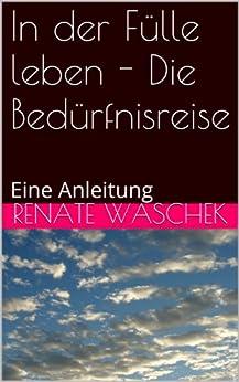 In der Fülle leben - Die Bedürfnisreise: Eine Anleitung (Selbstbestimmt Essen 2) (German Edition) by [Waschek, Renate]