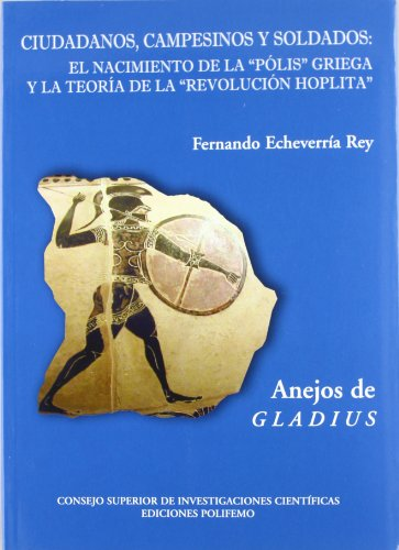 Ciudadanos, campesinos y soldados: El nacimiento de lapólis griega y la teoría de laRevolución hoplita (Anejos de Gladius) por Fernando Echevarría Rey