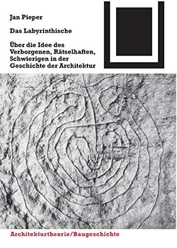 Das Labyrinthische: Über die Idee des Verborgenen, Rätselhaften, Schwierigen in der Geschichte der Architektur (Bauwelt Fundamente, Band 127)