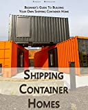 Shipping Container Homes: Beginner's Guide To Building Your Own Shipping Container Home: (How To Build a Small Home, Foundation For Container Home, Shipping ... Houses, Container House Construction)