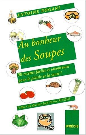 Au bonheur des soupes : 90 recettes faciles et savoureuses pour le plaisir et pour la santé par Antoine Rogani
