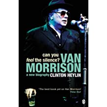 Can You Feel the Silence?: Van Morrison - A New Biography