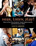 Hear, Listen, Play!: How to Free Your Students' Aural, Improvisation, and Performance Skills