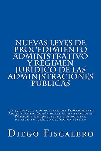 Nuevas Leyes de Procedimiento administrativo y Régimen Jurídico de las Administraciones Públicas: Ley 39/2015, de 1 de octubre y Ley 40/2015, de 1 de octubre por Diego Fiscalero