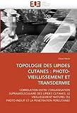TOPOLOGIE DES LIPIDES CUTANES : PHOTO-VIEILLISSEMENT ET TRANSDERMIE: CORRELATION ENTRE L'ORGANISATION SUPRAMOLECULAIRE DES LIPIDES CUTANES, LE ... LA PENETRATION PERCUTANEE (Omn.Univ.Europ.)