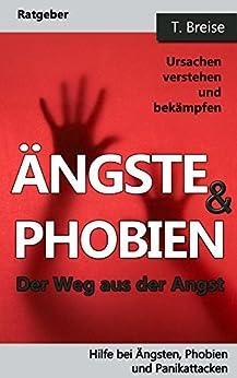 ÄNGSTE & PHOBIEN: Der Weg aus der Angst! Ursachen verstehen und bekämpfen (Hilfe bei Ängsten, Phobien und Panikattacken)