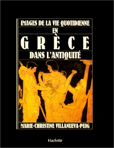 Images de la vie quotidienne en Grèce dans l'Antiquité par Marie-Christine Villanueva-Puig