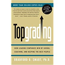 [Topgrading (Revised PHP Edition): How Leading Companies Win by Hiring, Coaching and Keeping the Best People (Revised) [ TOPGRADING (REVISED PHP EDITION): HOW LEADING COMPANIES WIN BY HIRING, COACHING AND KEEPING THE BEST PEOPLE (REVISED) ] By Smart, Bradford D ( Author )Apr-07-2005 Hardcover