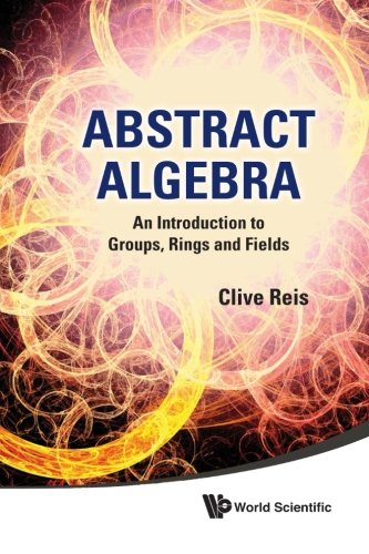 Abstract Algebra: An Introduction To Groups, Rings And Fields (Reis Reine)