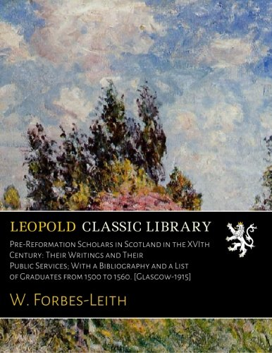 Pre-Reformation Scholars in Scotland in the XVIth Century: Their Writings and Their Public Services; With a Bibliography and a List of Graduates from 1500 to 1560. [Glasgow-1915] por W. Forbes-Leith