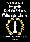 Das große Buch der Schach-Weltmeisterschaften: 46 Titelkämpfe - von Steinitz bis Carlsen