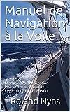 Manuel de Navigation à la Voile: Manœuvres - Navigation - Instruments - Sécurité - Réglementation - Météo