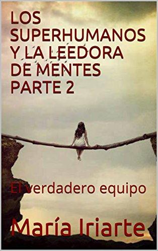 LOS SUPERHUMANOS Y LA LEEDORA DE MENTES PARTE 2: El verdadero equipo por María Iriarte