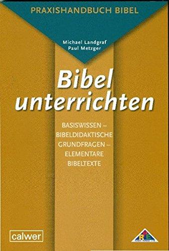 Bibel unterrichten Basiswissen – Bibeldidaktische Grundfragen – Elementare Bibeltexte: Praxishandbuch Bibel
