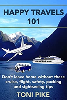 Happy Travels 101: Don't leave home without these cruise, flight, safety, packing and sightseeing tips (English Edition) di [Pike, Toni]