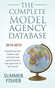 The Complete Model Agency Database 2014-2015: Everything you need to get noticed and signed by the top agencies in the world (Modeling, Modelling) (English Edition) von [Fisher, Summer]
