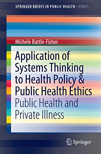 Application of Systems Thinking to Health Policy & Public Health Ethics: Public Health and Private Illness (SpringerBriefs in Public Health)