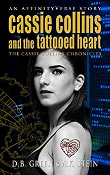 Cassie Collins and the Tattooed Heart: An AffinityVerse Story (The Cassie Collins Chronicles Book 1) by [Green, D.B., Stein, A.K.]