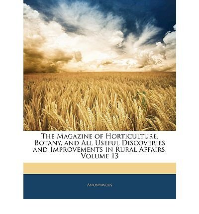 The Magazine of Horticulture, Botany, and All Useful Discoveries and Improvements in Rural Affairs, Volume 13 (Paperback) - Common