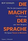 Die Macht der Sprache: Wie Sie überzeugend wirken. 101 Werkzeuge und 10001 Beispiele. Mit Option Testat in Rhetorik