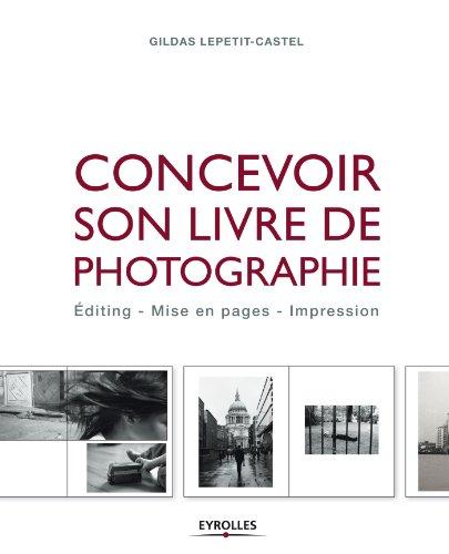 Concevoir son livre de photographie: Editing - Mise en pages - Impression par Gildas Lepetit-Castel