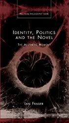 Identity, Politics and the Novel: The Aesthetic Moment (Political Philosophy Now) (University of Wales Press - Political Philosophy Now)