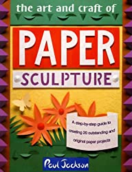 The Art and Craft of Paper Sculpture: A Step-By-Step Guide to Creating 20 Outstanding and Original Paper Projects