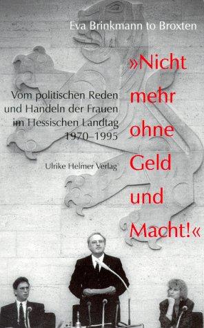 Nicht mehr ohne Geld und Macht!: Vom politischen Reden und Handeln der Frauen im Hessischen Landtag 1970-1995 (Frauen und Politik in Hessen)