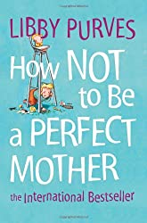 How Not to Be a Perfect Mother: The International Bestseller: The International Bestseller
