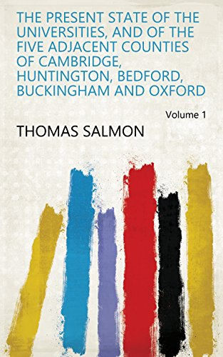 The Present State of the Universities, and of the Five Adjacent Counties of Cambridge, Huntington, Bedford, Buckingham and Oxford Volume 1 (English Edition) Buckingham Oxford