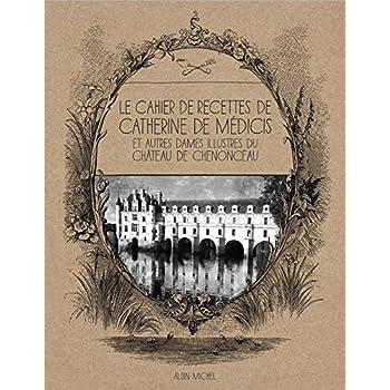 Le Cahier de recettes de Catherine de Médicis: et autres dames illustres du château de Chenonceau