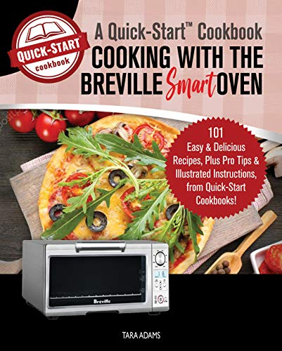 Cooking with the Breville Smart Oven, A Quick-Start Cookbook: 101 Easy & Delicious Recipes, plus Pro Tips & Illustrated Instructions, from Quick-Start Cookbooks! (English Edition) (Mikrowellen Breville)