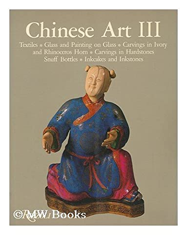 Chinese Art III: Textiles, Glass and Painting on Glass, Carvings in Ivory and Rhinoceros Horn, Carvings in Hardstones, Snuff Bottles, Inkcakes and Inkstones by Soame Jenyns