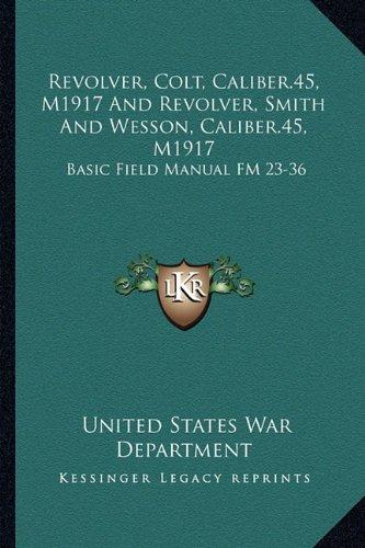 Revolver, Colt, Caliber.45, M1917 and Revolver, Smith and Wesson, Caliber.45, M1917: Basic Field Manual FM 23-36 -