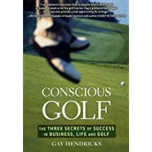 Conscious Golf: The Three Secrets of Success in Business, Life and Golf by Gay Hendricks (2003-06-23)