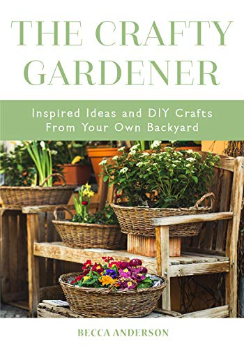 The Crafty Gardener: Inspired Ideas and DIY Crafts From Your Own Backyard (English Edition)