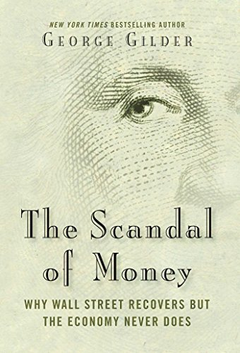 The Scandal of Money: Why Wall Street Recovers But the Economy Never Does por George Gilder