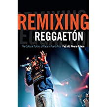 Remixing Reggaetón: The Cultural Politics of Race in Puerto Rico