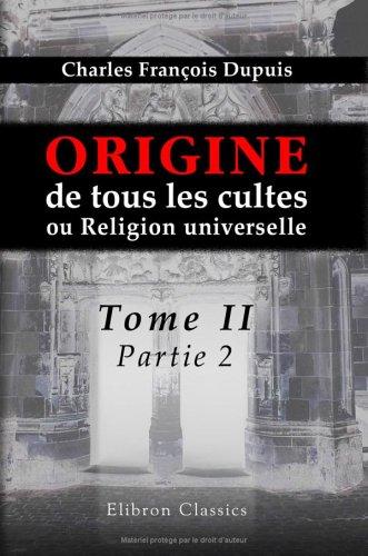 Origine de tous les cultes, ou Religion universelle: Tome 2, partie 2 par Charles François Dupuis