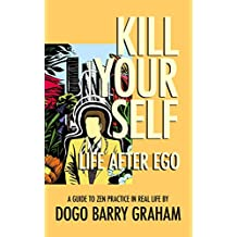 Kill Your Self: Life After Ego: A Guide to Zen Buddhist Practice in Real Life