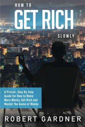 How to Get Rich Slowly: A Proven, Step By Step Guide for How to Make More Money, Get Rich and Master the Game of Money: Volume 3 (How to Make Money)