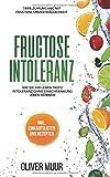 Fructose Intoleranz: die perfekte Einführung in die Fructose Unverträglichkeit. mit großartigen und wirklich leckeren Rezepten mit fructosefreie ... Fructosefrei, Fructosearm Kochen, Band 1)
