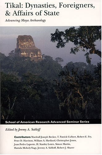 Tikal: Dynasties, Foreigners, & Affairs of State: Advancing Maya Archaeology (School of American Research Advanced Seminar Series)
