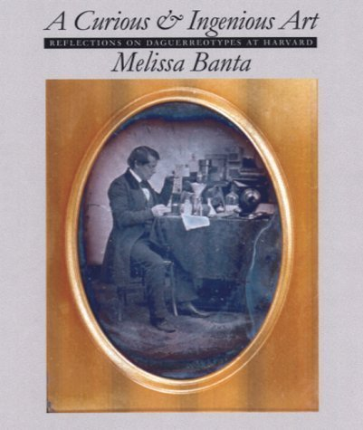 A Curious and Ingenious Art: Reflections on Daguerreotypes at Harvard by Melissa Banta (2000-11-01)