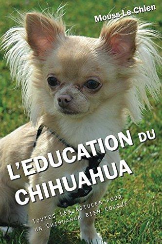 L'EDUCATION DU CHIHUAHUA: Toutes les astuces pour un Chihuahua bien éduqué par Mouss Le Chien