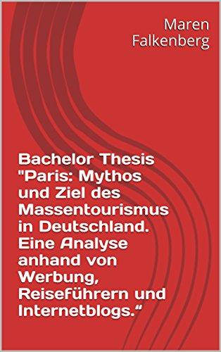 """Bachelor Thesis """"Paris: Mythos und Ziel des Massentourismus in Deutschland. Eine Analyse anhand von Werbung, Reiseführern und Internetblogs."""" (German Edition)"""