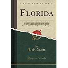 Florida: Its Climate, Soil, and Productions, With a Sketch of Its History, Natural Features and Social Condition; A Manual of Reliable Information ... Inducements to Immigrants (Classic Reprint)