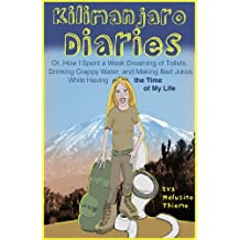 Kilimanjaro Diaries: Or, How I Spent a Week Dreaming of Toilets, Drinking Crappy Water, and Making Bad Jokes While Having the Time of My Life (English Edition)