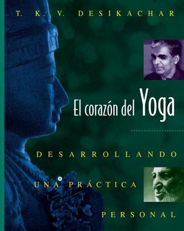 El Coraz N del Yoga: Desarrollando Una PR Ctica Personal por T K V Desikachar