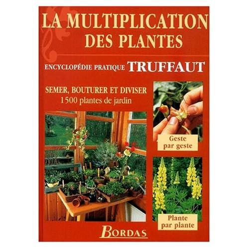 La multiplication des plantes : Semer, bouturer et diviser 1500 plantes de jardin (encyclopédie pratique Truffaut)